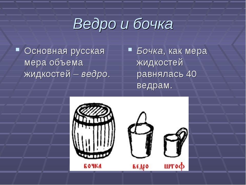 Ведро и бочка Основная русская мера объема жидкостей – ведро. Бочка, как мера...