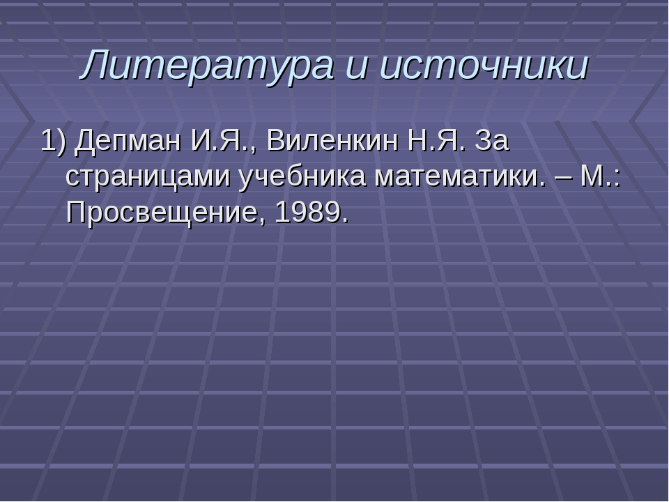 Литература и источники 1) Депман И.Я., Виленкин Н.Я. За страницами учебника м...