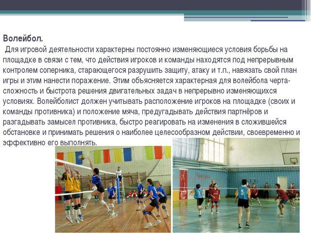 Волейбол. Для игровой деятельности характерны постоянно изменяющиеся условия...
