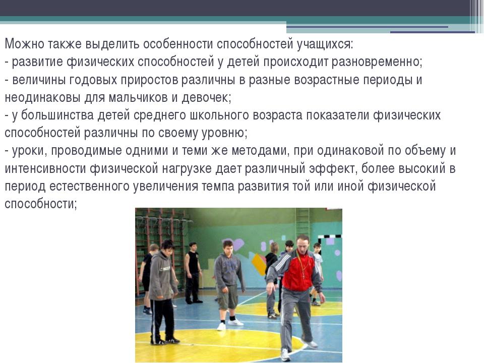 Можно также выделить особенности способностей учащихся: - развитие физических...
