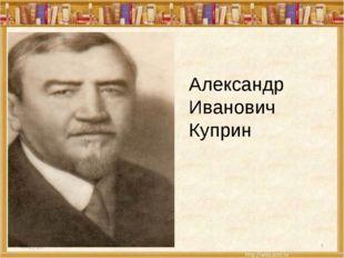 * * Александр Иванович Куприн