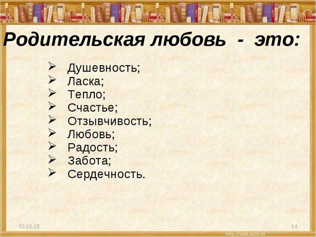 * * Родительская любовь - это: Душевность; Ласка; Тепло; Счастье; Отзывчивост...