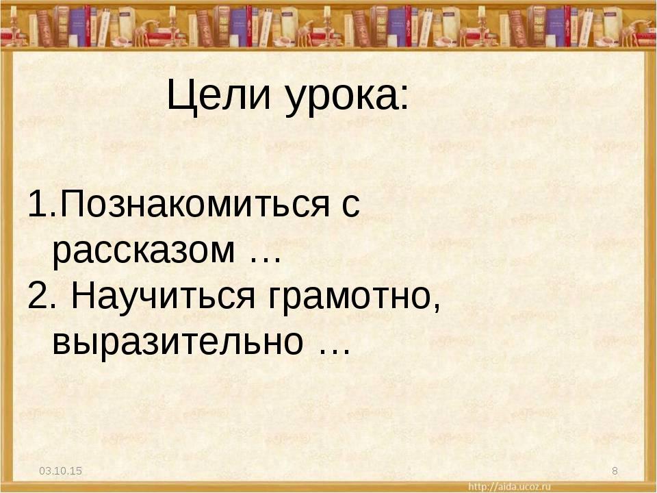 * * Цели урока: Познакомиться с рассказом … Научиться грамотно, выразительно …