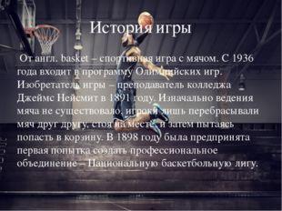 История игры От англ. basket – спортивная игра с мячом. С 1936 года входит в