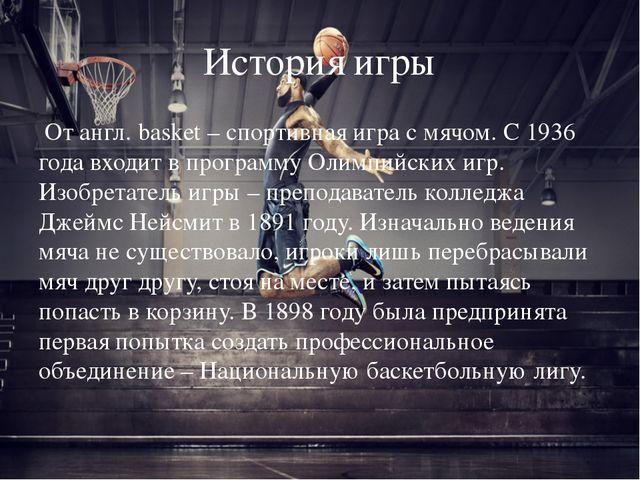 История игры От англ. basket – спортивная игра с мячом. С 1936 года входит в...