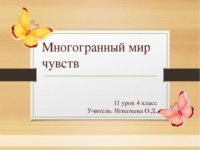 11 урок 4 класс Учитель: Игнатьева О.Д. Многогранный мир чувств