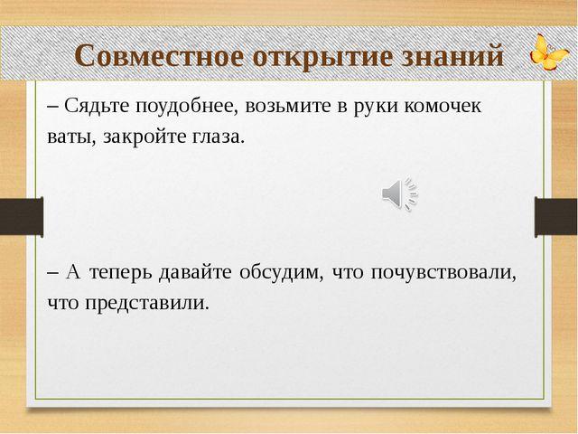 Совместное открытие знаний – Сядьте поудобнее, возьмите в руки комочек ваты,...