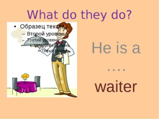 What do they do? He is a …. waiter