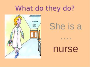 What do they do? She is a …. nurse
