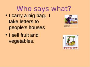 Who says what? I carry a big bag. I take letters to people's houses I sell fr