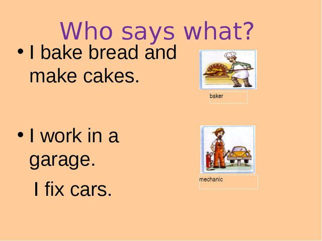 Who says what? I bake bread and make cakes. I work in a garage. I fix cars. b...
