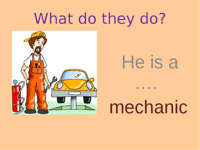 What do they do? He is a …. mechanic