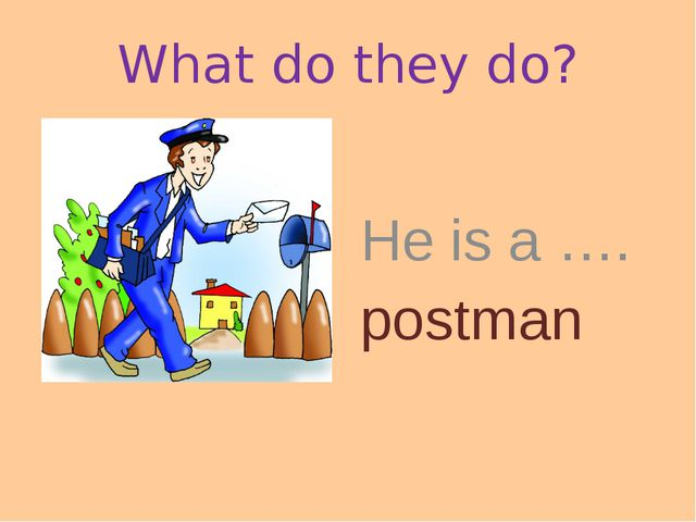 What do they do? He is a …. postman