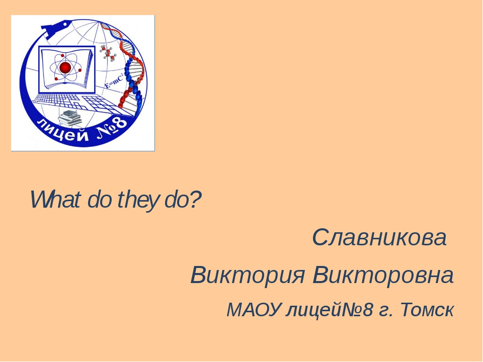 What do they do? Славникова Виктория Викторовна МАОУ лицей№8 г. Томск