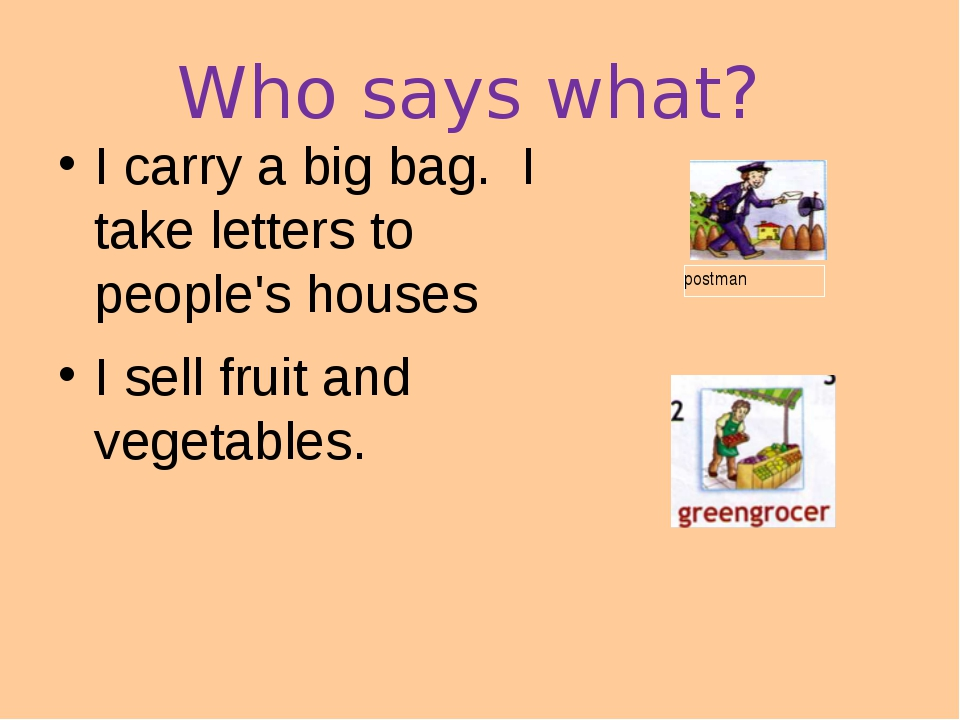 Who says what? I carry a big bag. I take letters to people's houses I sell fr...