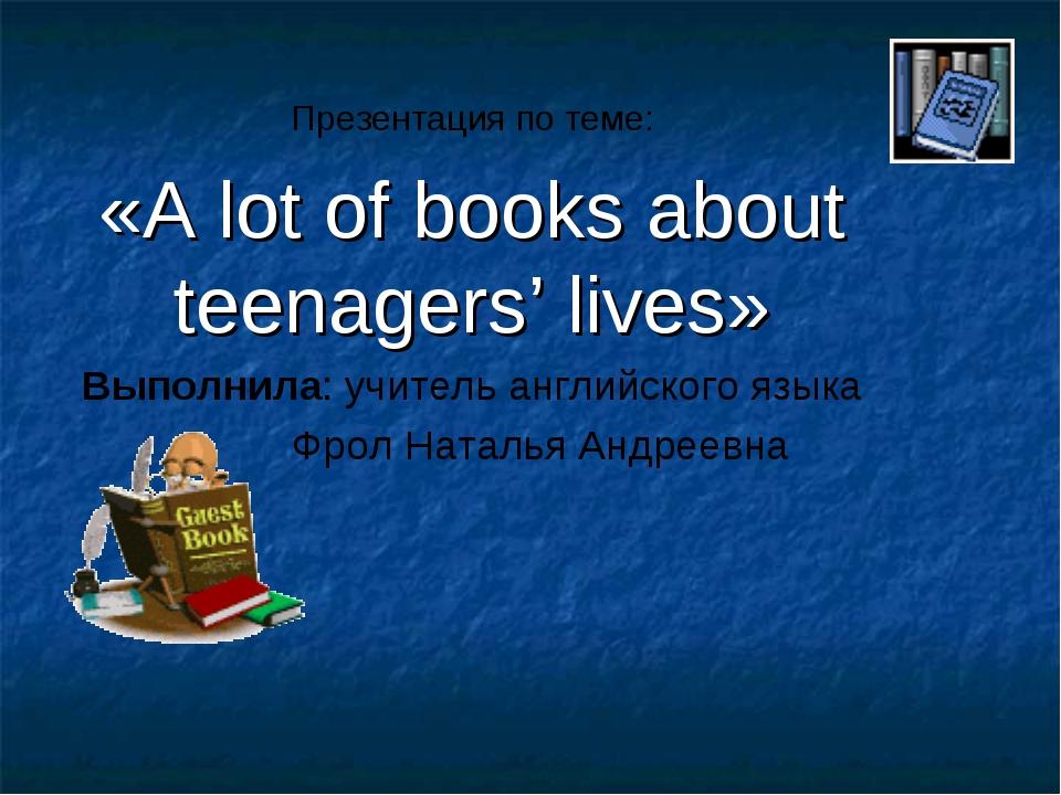 Презентация по теме: «A lot of books about teenagers' lives» Выполнила: учит...