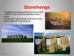 Stonehenge The legendary Stonehenge (dating from around 3100 - 1800 BC) is th