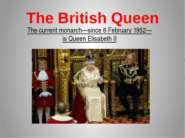 The British Queen The current monarch—since 6 February 1952—is Queen Elisabet...