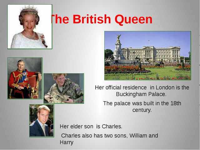 The British Queen Her official residence in London is the Buckingham Palace....