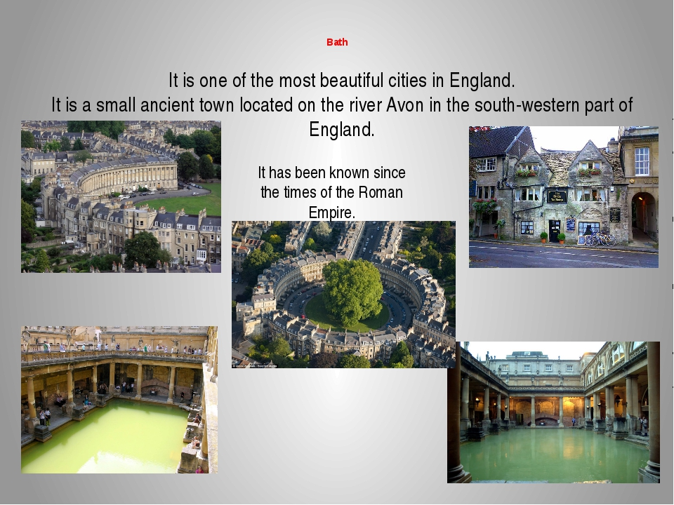 Bath It is one of the most beautiful cities in England. It is a small ancien...