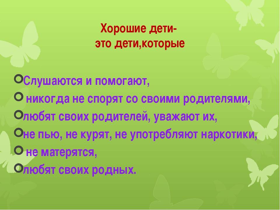 Хорошие дети- это дети,которые Слушаются и помогают, никогда не спорят со сво...