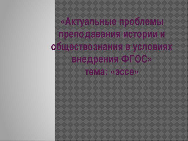 «Актуальные проблемы преподавания истории и обществознания в условиях внедрен...