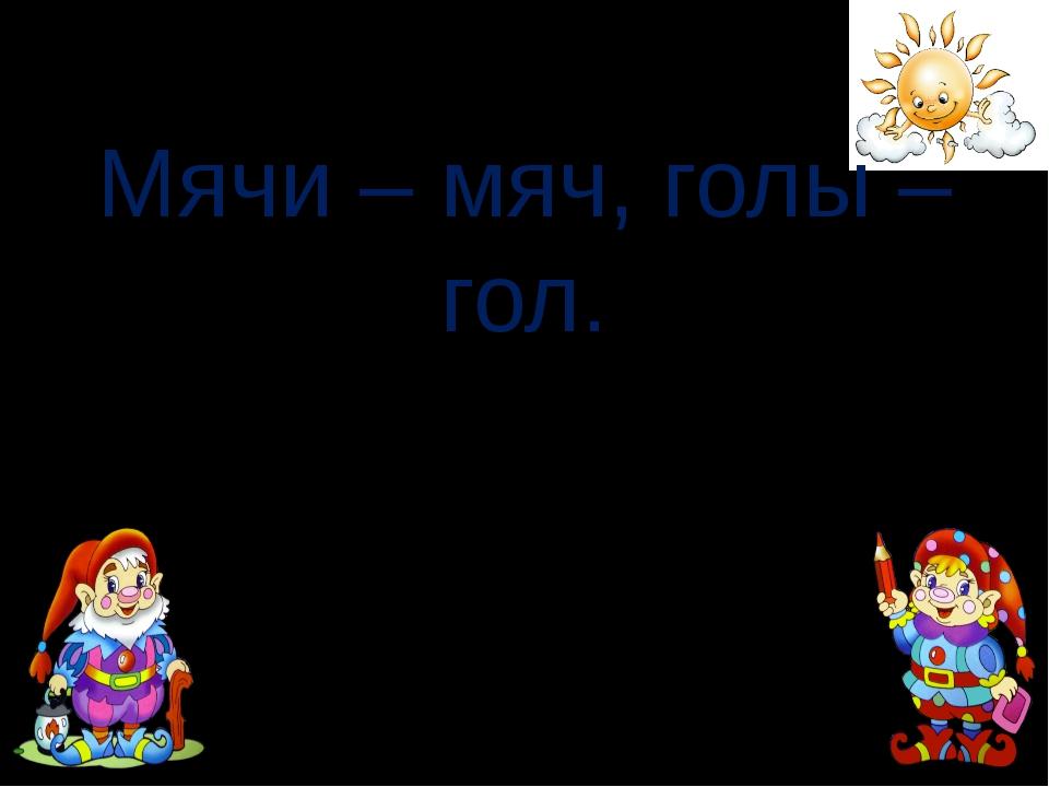 Мячи – мяч, голы – гол. FokinaLida.75@mail.ru