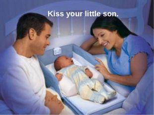 Kiss your little son.