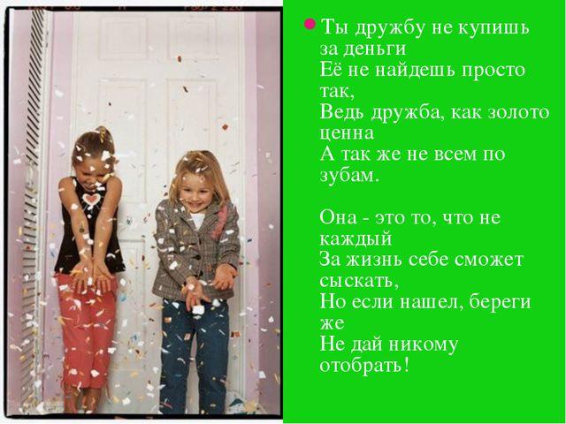 Ты дружбу не купишь за деньги Её не найдешь просто так, Ведь дружба, как золо...