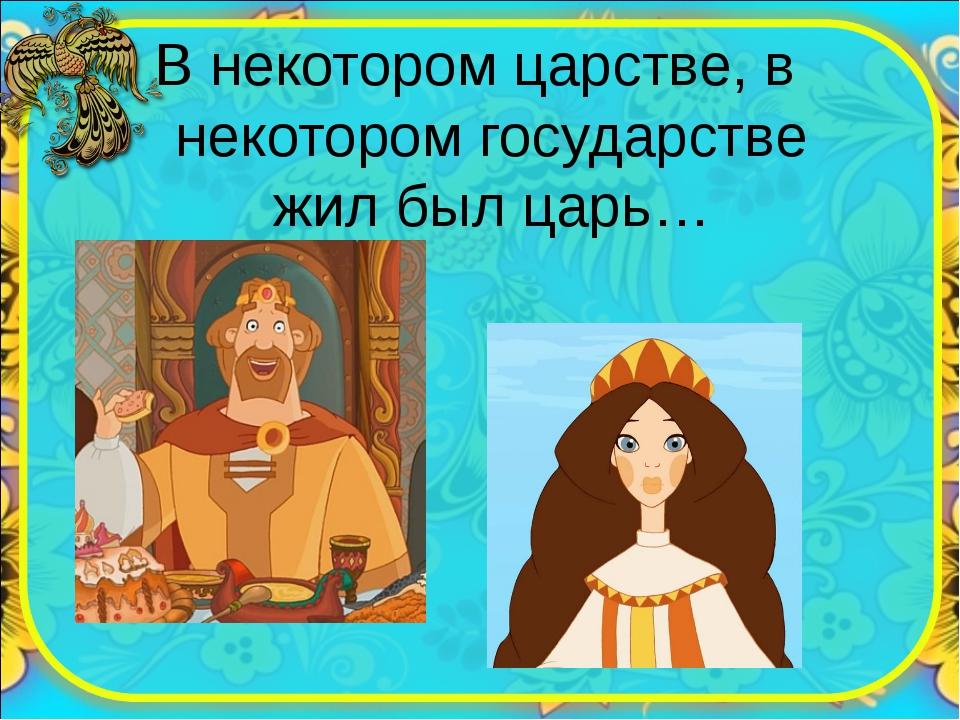 В некотором царстве, в некотором государстве жил был царь…