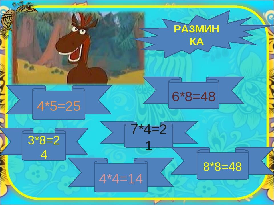 РАЗМИНКА 4*5=25 6*8=48 3*8=24 7*4=21 4*4=14 8*8=48