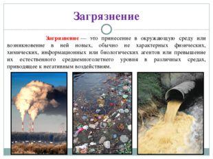 Загрязнение Загрязнение— это принесение в окружающую среду или возникновение