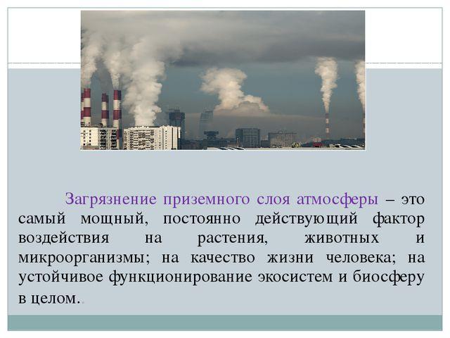 Загрязнение приземного слоя атмосферы – это самый мощный, постоянно действую...