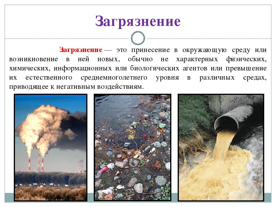 Загрязнение Загрязнение— это принесение в окружающую среду или возникновение...