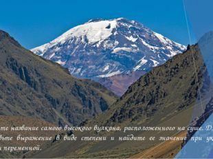 Узнайте название самого высокого вулкана, расположенного на суше. Для этого п