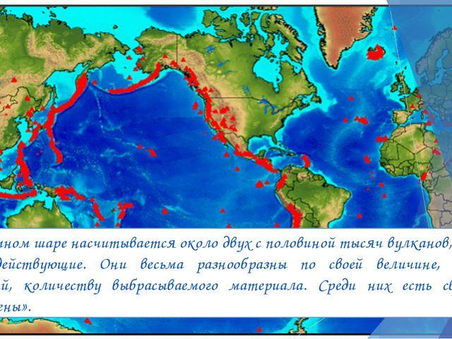 На земном шаре насчитывается около двух с половиной тысяч вулканов, восемьсот...