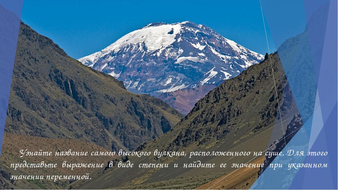 Узнайте название самого высокого вулкана, расположенного на суше. Для этого п...