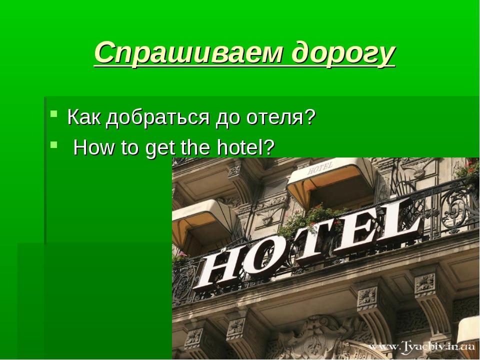Спрашиваем дорогу Как добраться до отеля?  How to get the hotel?