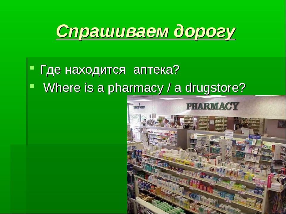 Спрашиваем дорогу Где находится  аптека?  Where is a pharmacy / a drugstore?