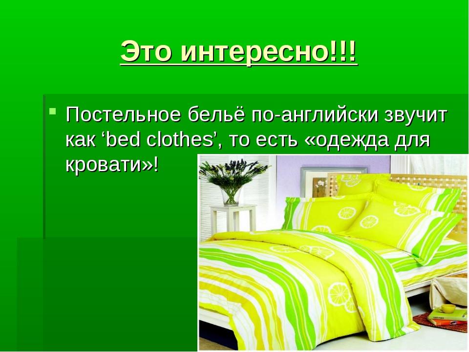 Это интересно!!! Постельное бельё по-английски звучит как 'bed clothes', то...