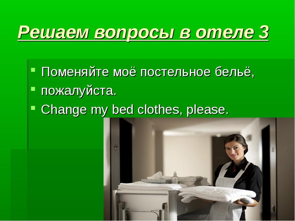 Решаем вопросы в отеле 3 Поменяйте моё постельное бельё, пожалуйста.  Chan...