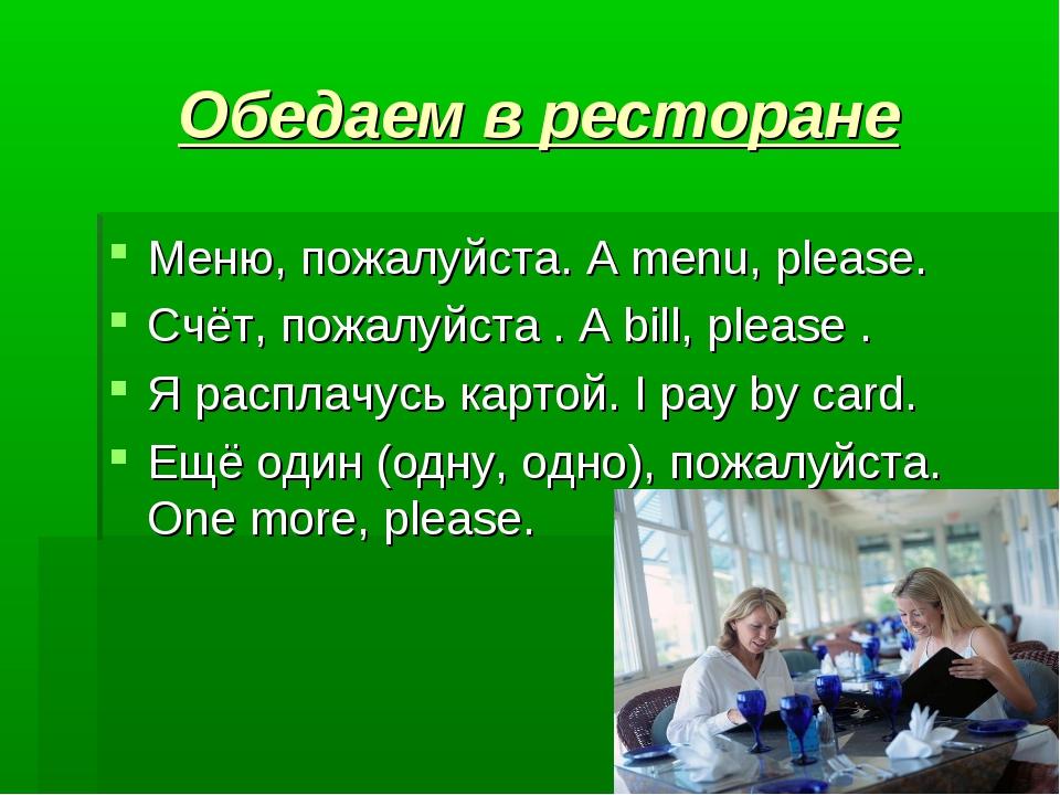 Обедаем в ресторане Меню, пожалуйста. A menu, please.  Счёт, пожалуйста . A...