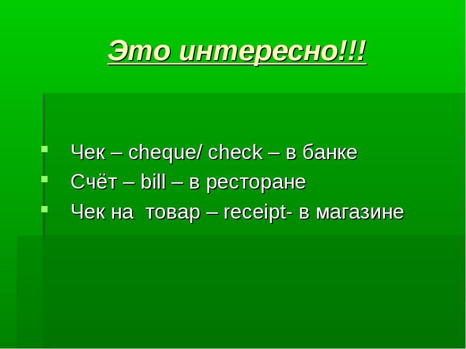 Это интересно!!! Чек – cheque/ check – в банке  Счёт – bill – в ресторане...