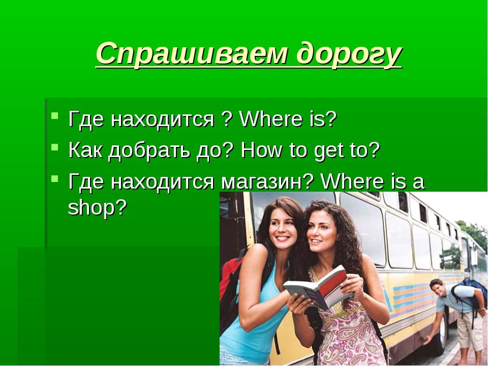 Спрашиваем дорогу Где находится ? Where is?   Как добрать до? How to get to...