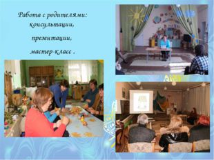 Работа с родителями: консультации, презентации, мастер-класс .