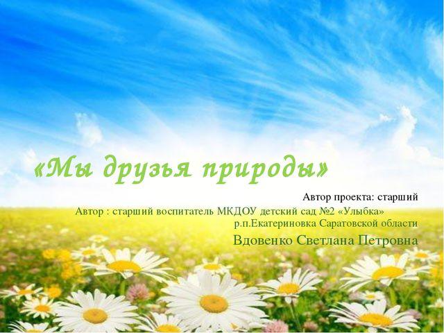 «Мы друзья природы» Автор проекта: старший Автор : старший воспитатель МКДОУ...