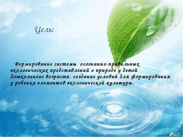 Цель: Формирование системы осознанно-правильных экологических представлений...