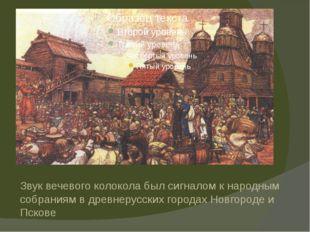 Звук вечевого колокола был сигналом к народным собраниям в древнерусских гор