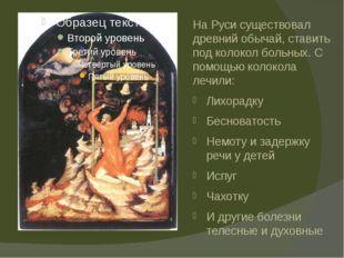 На Руси существовал древний обычай, ставить под колокол больных. С помощью ко