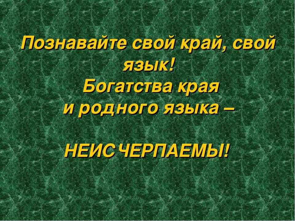 Познавайте свой край, свой язык! Богатства края и родного языка – НЕИСЧЕРПАЕМЫ!
